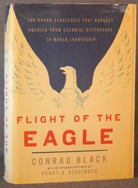 FLIGHT OF THE EAGLE: The Grand Strategies that Brought America from Colonial Dependence to World...