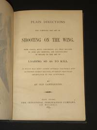 Plain Directions for Acquiring the Art of Shooting on the Wing: With useful hints concerning all that relates to guns and shooting, and particularly in regard to the art of Loading so as to Kill.