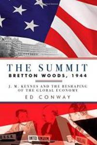 The Summit: Bretton Woods, 1944: J. M. Keynes and the Reshaping of the Global Economy by Ed Conway - Hardcover - 2015-09-02 - from Books Express and Biblio.com