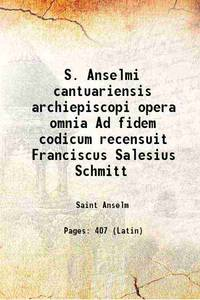 S. Anselmi cantuariensis archiepiscopi opera omnia Ad fidem codicum recensuit Franciscus Salesius...