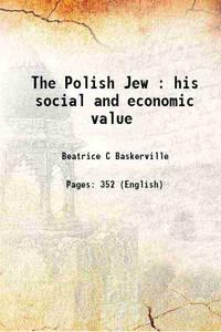 The Polish Jew : his social and economic value 1906