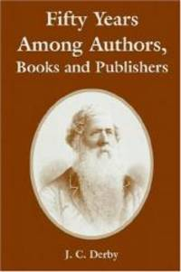 Fifty Years Among Authors, Books and Publishers by J. C. Derby - 2004-11-27
