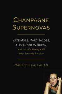 Champagne Supernovas : Kate Moss, Marc Jacobs, Alexander McQueen, and the 90s Renegades Who...