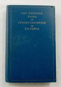 One Hundred Years of Presbyterianism In Victoria. The Centenary History issued by Authority of The General Assembly of the Presbyterian Church of Victoria. by  Aeneas Macdonald - 1st Edition - 1937 - from Adelaide Booksellers (SKU: BIB257989)