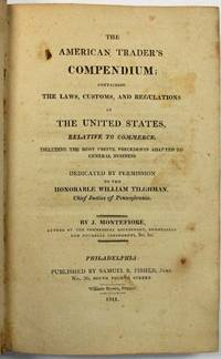 THE AMERICAN TRADER'S COMPENDIUM; CONTAINING THE LAWS, CUSTOMS, AND REGULATIONS OF THE UNITED STATES, RELATIVE TO COMMERCE. INCLUDING THE MOST USEFUL PRECEDENTS ADAPTED TO GENERAL BUSINESS. DEDICATED BY PERMISSION TO THE HONORABLE WILLIAM TILGHMAN, CHIEF JUSTICE OF PENNSYLVANIA