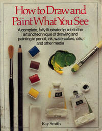 image of How to Draw and Paint What You See : a complete, fully illustrated guide to the art and technique of drawing and painting in pencil, ink, watercolors, oils and other media.