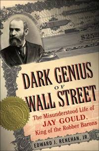 The Dark Genius of Wall Street: The Misunderstood Life of Jay Gould, King of the Robber Barons