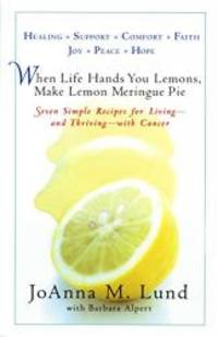 When Life Hands You Lemons, Make Lemon Meringue Pie: Seven Simple Recipes for Living--and Thriving--with Cancer by JoAnna M. Lund - Paperback - 2005-05-08 - from Books Express (SKU: 039953203Xn)