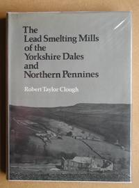 image of The Lead Smelting Mills Of The Yorkshire Dales and Northern Pennines. Their Architectural Character, Construction and Place in the European Tradition.