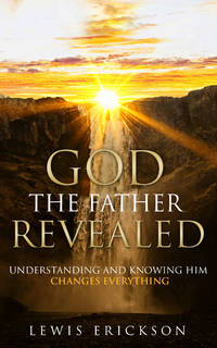 God the Father Revealed: Understanding and Knowing Him Changes Everything by  Lewis Erickson - from NewLeaf Book Mercantile (SKU: 1-A-5-4917)