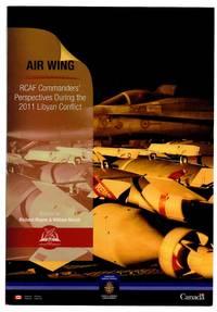 Air Wing: RCAF Commanders' Perspectives During the 2011 Libyan Conflict; Escadre Aerienne: Points de vue de commandants de l'ARC durant le conflit de 2011 en Libye by  William (eds.)  Richard; MARCH - Paperback - 2018 - from Attic Books and Biblio.com