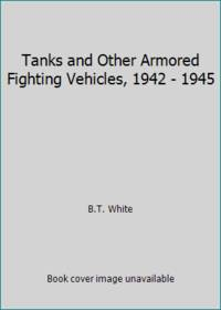 Tanks and Other Armored Fighting Vehicles, 1942 - 1945 by B.T. White - 1976