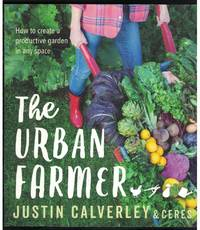 THE URBAN FARMER How to Create a Productive Garden in Any Space