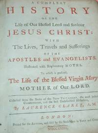 A COMPLEAT HISTORY OF THE LIFE OF OUR BLESSED LORD AND SAVIOUR JESUS CHRIST: With the Lives, Travels and Sufferings of the Apostles and Evangelists. Illustrated with Explanatory Notes. To Which is Prefixed The Life of the Blessed Virgin Mary.