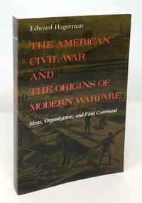 The American Civil War and the Origins of Modern Warfare: Ideas, Organization, and Field Command