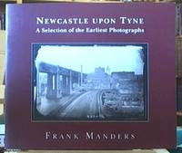 Newcastle Upon Tyne; A Selection of the Earliest Photographs