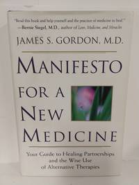 Manifesto for a New Medicine: Your Guide to Healing Partnerships and the Wise Use of Alternative The