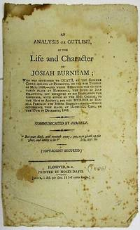 AN ANALYSIS OR OUTLINE, OF THE LIFE AND CHARACTER OF JOSIAH BURNHAM; WHO WAS SENTENCED TO DEATH, AT THE SUPREME COURT, HOLDEN AT PLYMOUTH, ON THE 4TH TUESDAY OF MAY, 1806,- AND WHOSE EXECUTION WAS TO HAVE TAKEN PLACE AT HAVERHILL, THE 15TH OF JULY FOLLOWING, BUT REPRIEVED BY HIS EXCELLENCY THE GOVERNOR, WITH ADVICE OF THE HON. COUNCIL, TO THE 12TH OF AUGUST; FOR THE MURDER OF RUSSELL FREEMAN AND JOSEPH STARKWEATHER,- WHICH OCCURRENCE TOOK PLACE, AT HAVERHILL GAOL, ON THE 17TH OF DECEMBER, 1805. COMMUNICATED BY HIMSELF