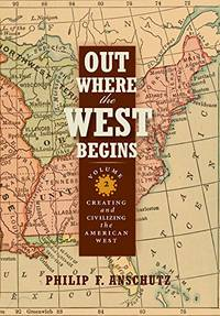 Out Where the West Begins, Volume 2: Creating and Civilizing the American West