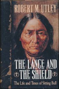 The Lance and the Shield: The Life and Times of Sitting Bull by  Robert M UTLEY - First Edition - 1993 - from Main Street Fine Books & Manuscripts, ABAA and Biblio.com