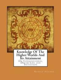image of Knowledge Of The Higher Worlds And Its Attainment: On Consciousness, Dream Life and Initiation