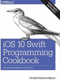 IOS 10 Swift Programming Cookbook : Solutions and Examples for IOS Apps