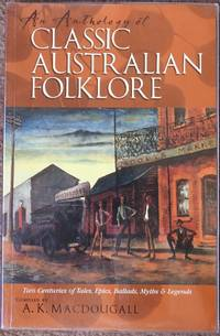 An Anthology of Classic Australian Folklore : Two Centuries of Tales, Epics, Ballads, Myths and...