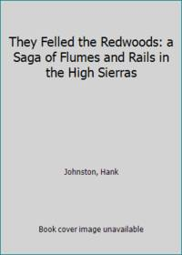 They Felled the Redwoods : A Saga of Rails and Flumes in the High Sierra by Hank Johnston - 1966