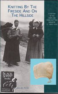 Knitting by the Fireside and on the Hillside: A History of the Shetland Hand Knitting Industry C.1600-1900