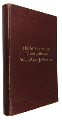 Catalogue of the Art Collection formed by the late Mrs. Mary J. Morgan to be sold by Auction ... March 3d, 4th and 5th ... Chickering Hall ..