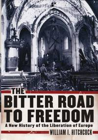 The Bitter Road to Freedom  A New History of the Liberation of Europe by  William I Hitchcock - First Edition - 2008 - from Good Books In The Woods and Biblio.com