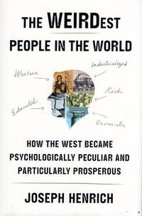 The Weirdest People in the World: How the West Became Psychologically Peculiar and Particularly Prosperous by Henrich, Joseph - 2020