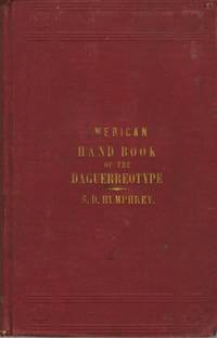 AMERICAN HAND BOOK OF THE DAGUERREOTYPE:; GIVING THE MOST APPROVED AND CONVENIENT METHODS FOR PREPARING THE CHEMICALS, AND THE COMBINATIONS USED IN THE ART.  CONTAINING THE DAGUERREOTYPE, ELECTROTYPE, AND VARIOUS OTHER PROCESSES EMPLOYED IN TAKING HELIOGRAPHIC IMPRESSIONS