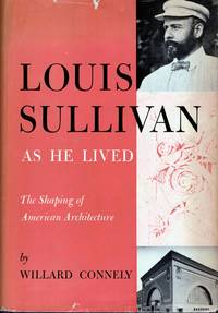 Louis Sullivan As He Lived The Shaping of American Architecture