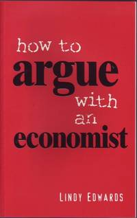 How to Argue with an Economist: Reopening the Political Debate in Australia by Lindy Edwards - Paperback - First Edition - 2002 - from Mr Pickwick's Fine Old Books (SKU: 16817)
