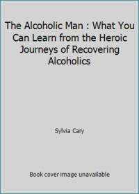 The Alcoholic Man : What You Can Learn from the Heroic Journeys of Recovering Alcoholics