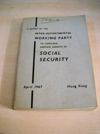A Report by the Inter-Departmental Working Party to Consider Certain Aspects of Social Security. Hong Kong, April 1967