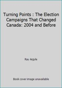 Turning Points : The Election Campaigns That Changed Canada: 2004 and Before