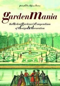 Garden Mania : The Ardent Gardener's Compendium of Design and Decoration