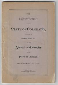 Constitution of the State of Colorado, Adopted in Convention, March 14, 1876; Also the Address of the Convention to the People of Colorado. Election, Saturday, July 4,1876