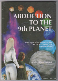 ABDUCTION TO THE 9TH PLANET. A True Report By the Author Who Was Physically Abducted to Another Planet