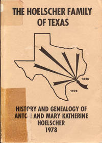 The Hoelscher Family of Texas: History and Genealogy of Anton and Mary Katherine Hoelscher (Eight Generations), 1846-1978