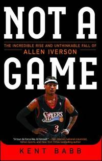 Not a Game : The Incredible Rise and Unthinkable Fall of Allen Iverson