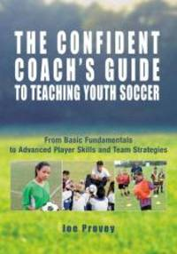 The Confident Coach's Guide to Teaching Youth Soccer: From Basic Fundamentals to Advanced Player Skills and Team Strategies