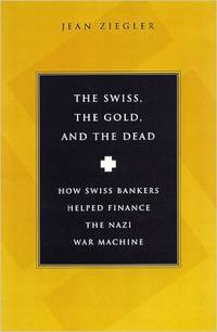 The Swiss, the Gold, and the Dead: How Swiss Bankers Helped Finance the Nazi War Machine