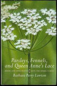 Parsleys, Fennels, and Queen Anne's Lace: Herbs and Ornamentals from the Umbel Family by Barbara Lawton - Signed First Edition - 2007 - from Bookmarc's (SKU: EC40020BB)