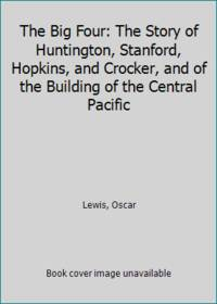 The Big Four: The Story of Huntington, Stanford, Hopkins, and Crocker, and of the Building of the...