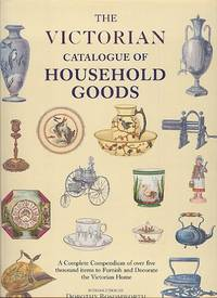 The Victorian Catalog of Household Goods - A Complete Compendium of Over Five Thousand Items to Furnish and Decorate the Victorian Home.