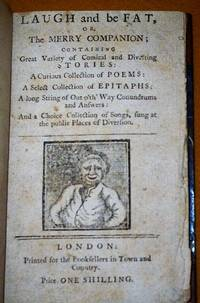 image of LAUGH and be FAT, or, The MERRY COMPANION; CONTAINING Great Variety of Comical and Diverting STORIES: A Curious Collection of POEMS: A Curious Collection of EPITAPHS: A long String of out o'th' Way Conundrums and Answers: And a Choice Collection of Songs, sung at the public Places of Diversion.