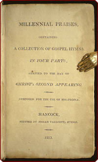 Millennial praises, containing a collection of gospel hymns, in four parts; adapted to the day of Christ's second appearing.  Composed for the use of his people.